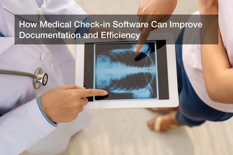 How Medical Check-in Software Can Improve Documentation and Efficiency