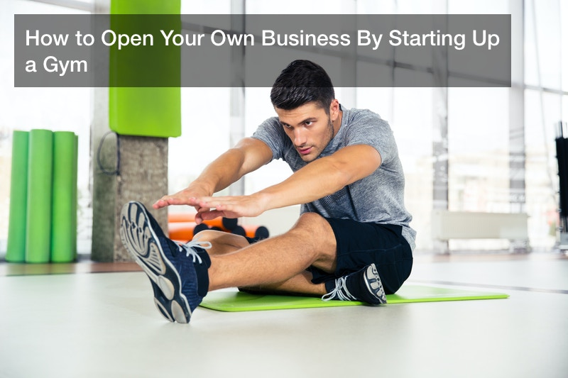 How to Open Your Own Business By Starting Up a Gym