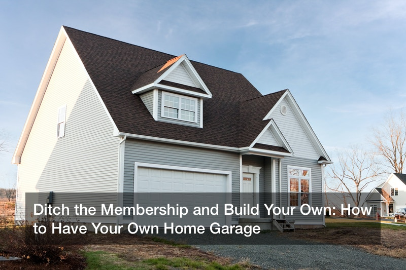 Ditch the Membership and Build Your Own: How to Have Your Own Home Garage
